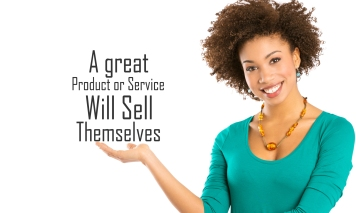 A great product or service will sell themselves